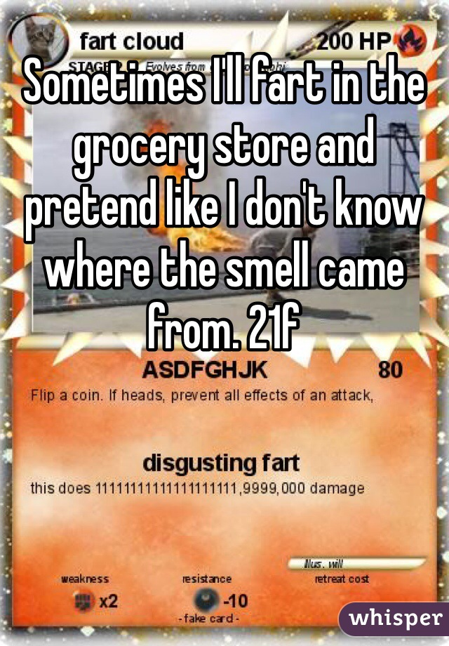 Sometimes I'll fart in the grocery store and pretend like I don't know where the smell came from. 21f