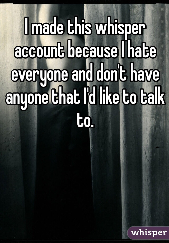 I made this whisper account because I hate everyone and don't have anyone that I'd like to talk to.