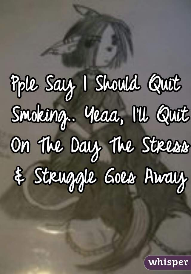 Pple Say I Should Quit Smoking.. Yeaa, I'll Quit On The Day The Stress & Struggle Goes Away