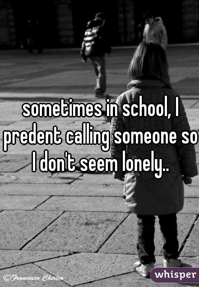 sometimes in school, I predent calling someone so I don't seem lonely..