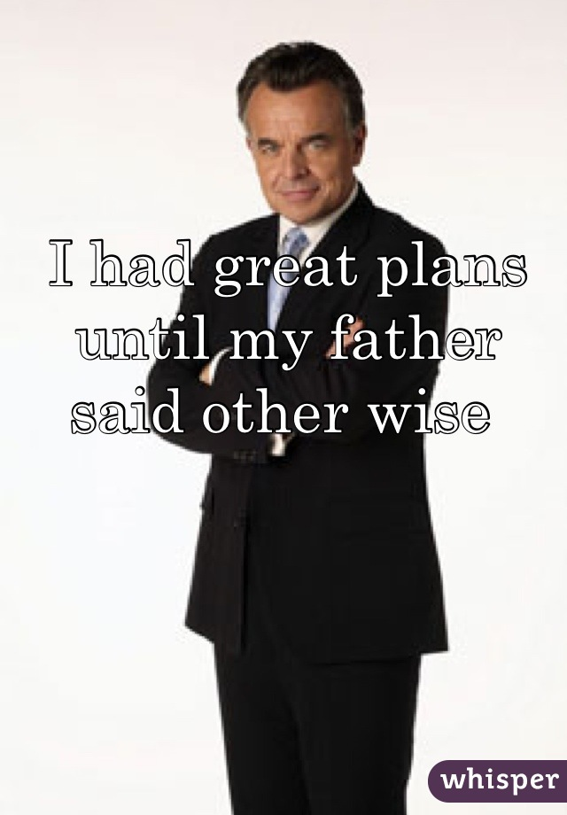 I had great plans until my father said other wise