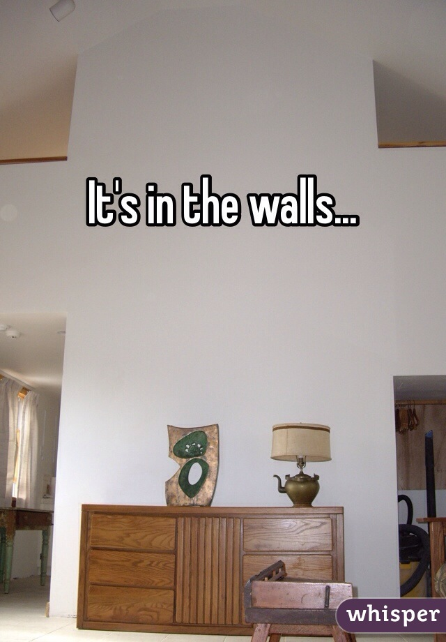 It's in the walls...