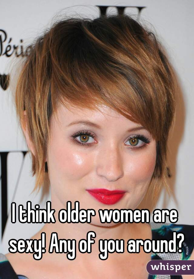 I think older women are sexy! Any of you around?