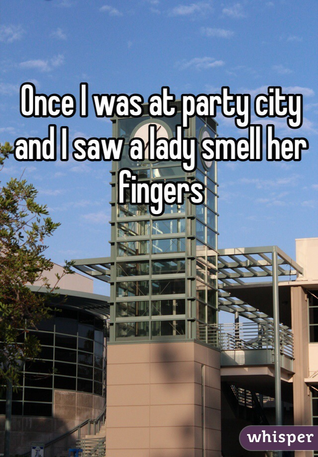 Once I was at party city and I saw a lady smell her fingers