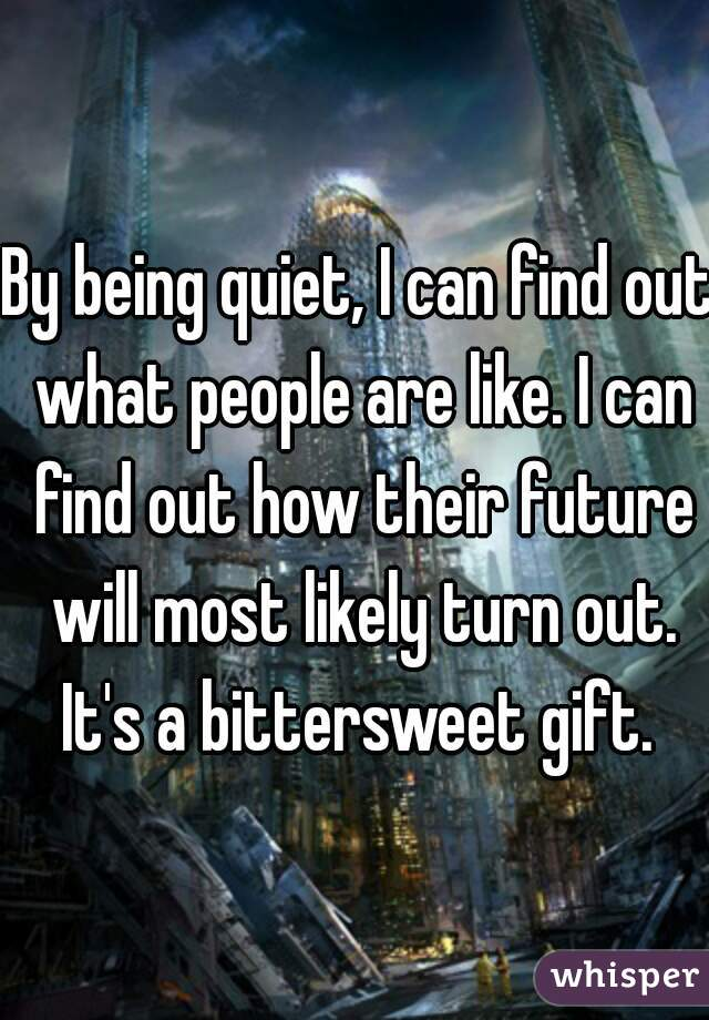 By being quiet, I can find out what people are like. I can find out how their future will most likely turn out. It's a bittersweet gift.