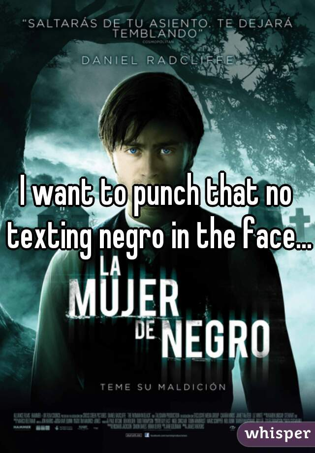I want to punch that no texting negro in the face...