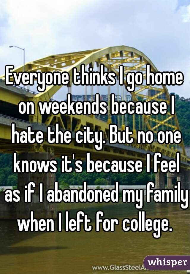 Everyone thinks I go home on weekends because I hate the city. But no one knows it's because I feel as if I abandoned my family when I left for college.