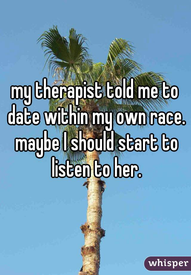 my therapist told me to date within my own race. maybe I should start to listen to her.