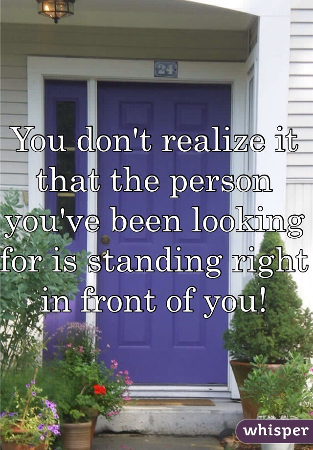 You don't realize it that the person you've been looking for is standing right in front of you!