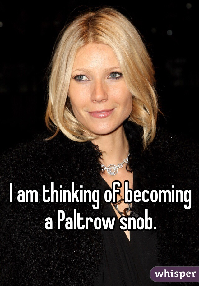 I am thinking of becoming a Paltrow snob.