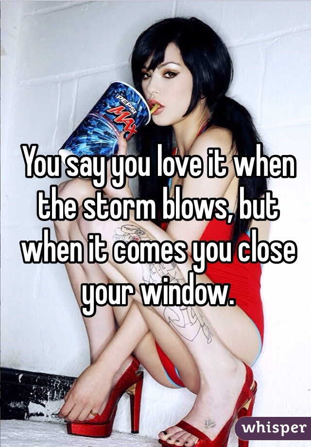 You say you love it when the storm blows, but when it comes you close your window.