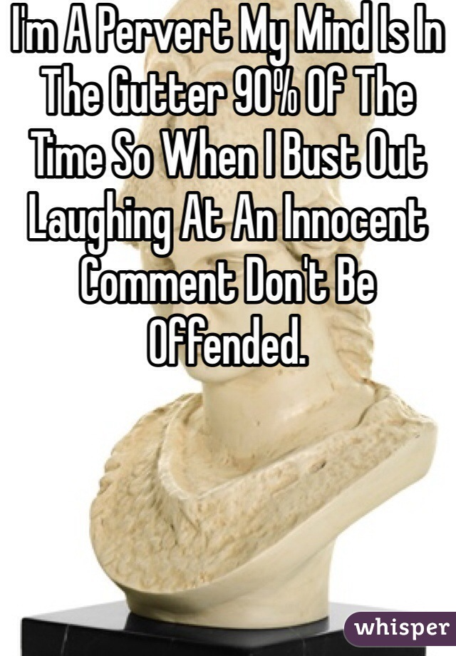 I'm A Pervert My Mind Is In The Gutter 90% Of The Time So When I Bust Out Laughing At An Innocent Comment Don't Be Offended.