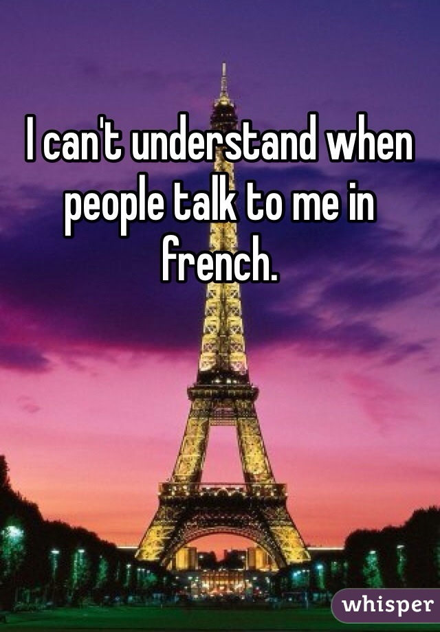 I can't understand when people talk to me in french.
