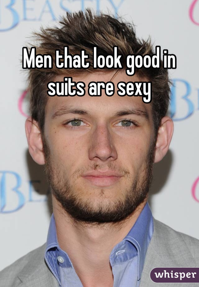 Men that look good in suits are sexy