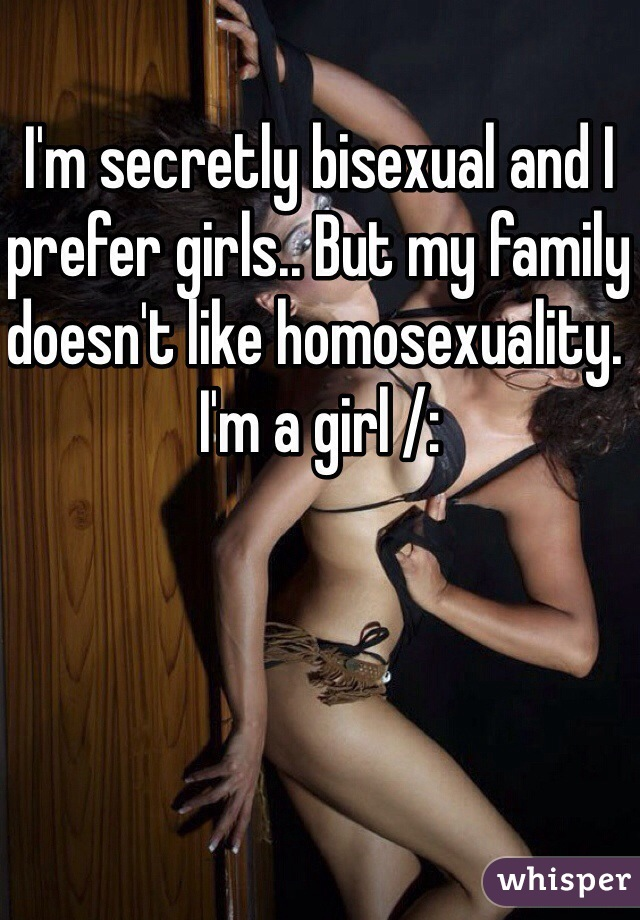 I'm secretly bisexual and I prefer girls.. But my family doesn't like homosexuality. I'm a girl /: