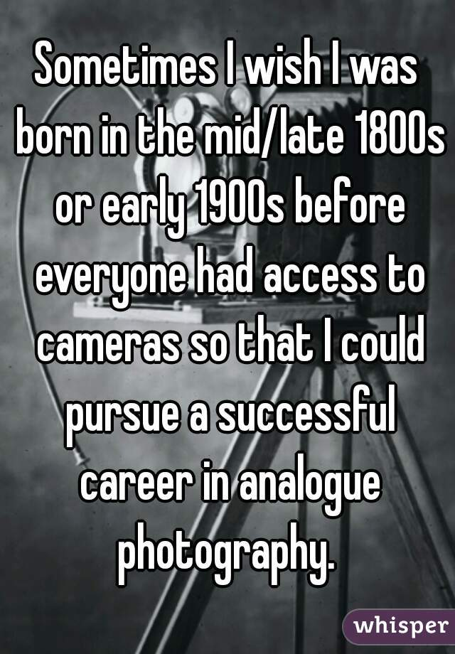 Sometimes I wish I was born in the mid/late 1800s or early 1900s before everyone had access to cameras so that I could pursue a successful career in analogue photography.