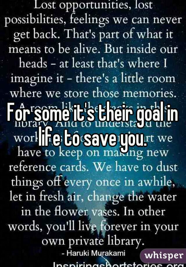 For some it's their goal in life to save you.