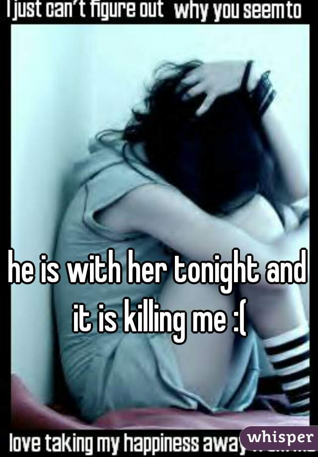 he is with her tonight and it is killing me :(