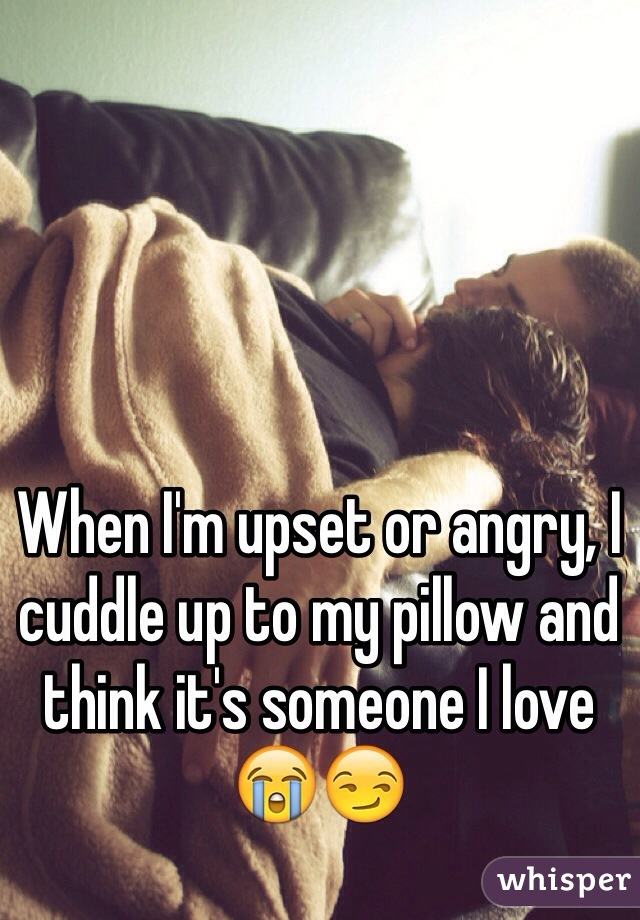 When I'm upset or angry, I cuddle up to my pillow and think it's someone I love😭😏