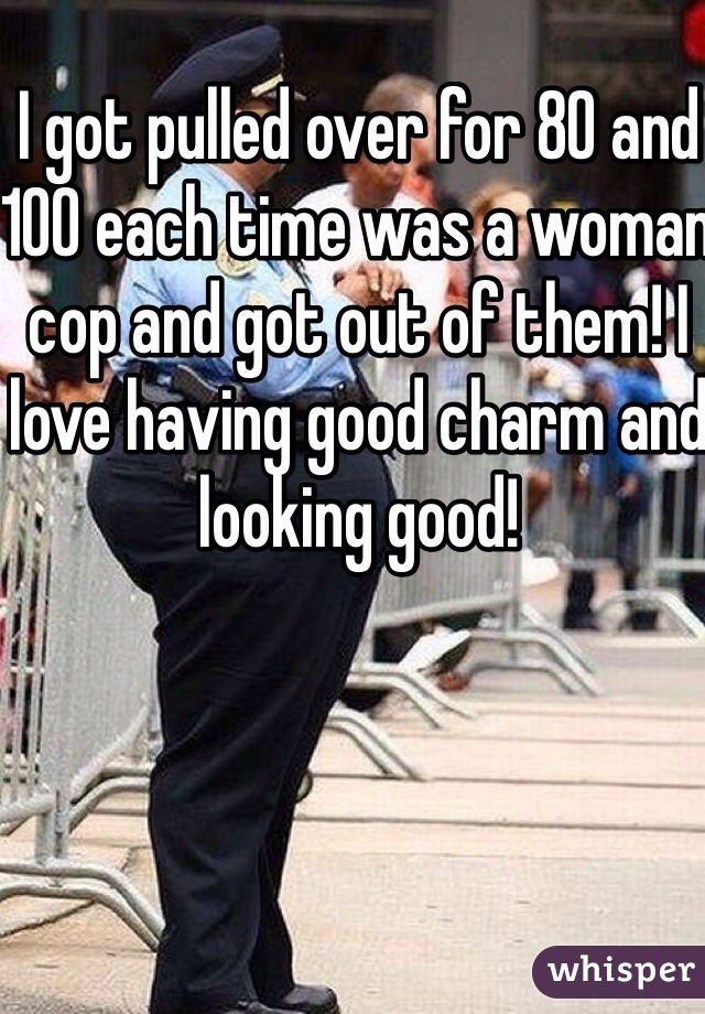 I got pulled over for 80 and 100 each time was a woman cop and got out of them! I love having good charm and looking good!