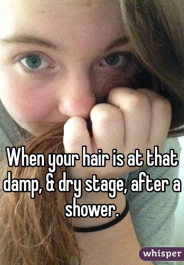 When your hair is at that damp, & dry stage, after a shower.