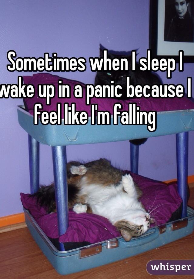 Sometimes when I sleep I wake up in a panic because I feel like I'm falling
