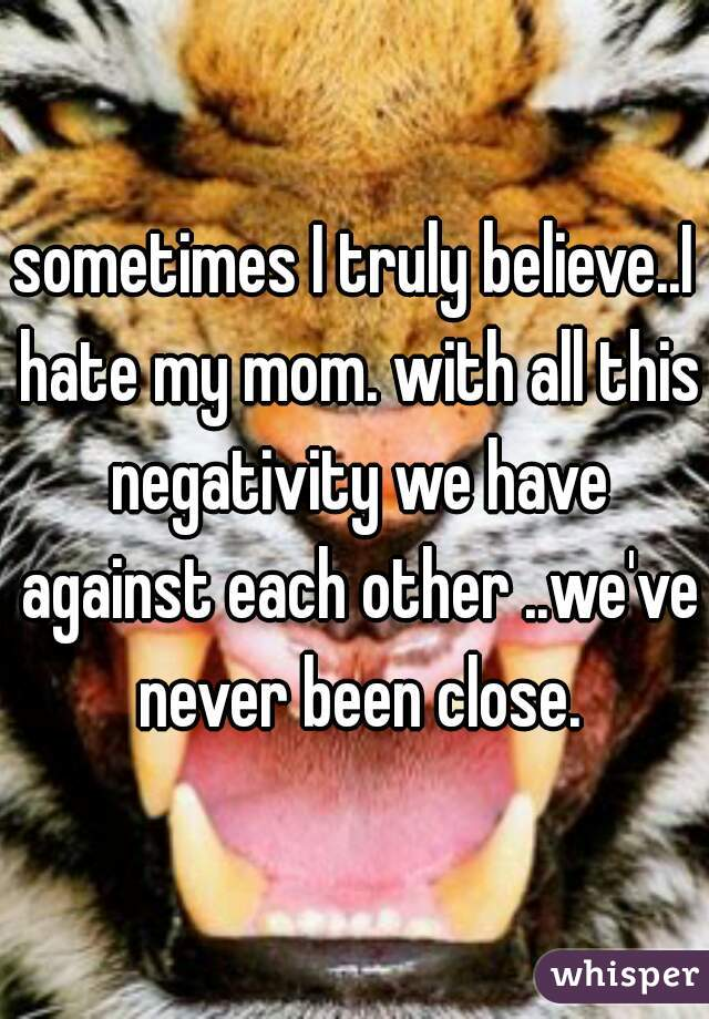 sometimes I truly believe..I hate my mom. with all this negativity we have against each other ..we've never been close.