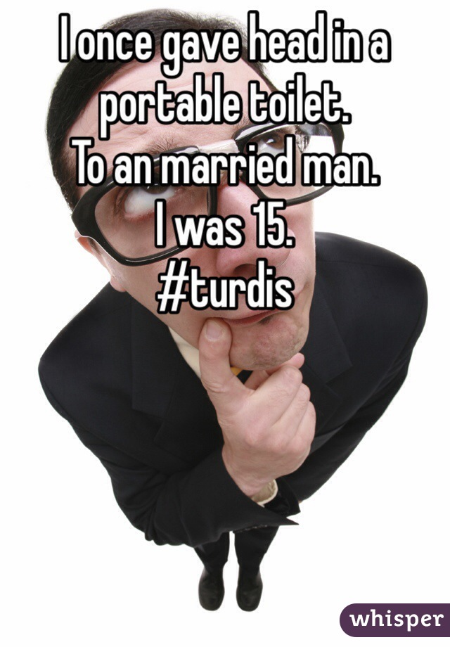 I once gave head in a portable toilet.  To an married man. I was 15. #turdis