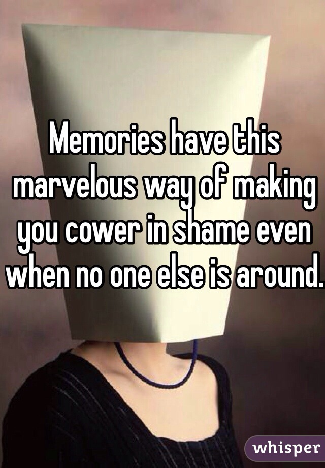 Memories have this marvelous way of making you cower in shame even when no one else is around.