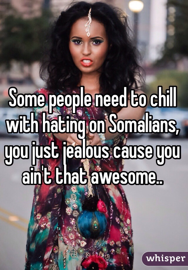 Some people need to chill with hating on Somalians, you just jealous cause you ain't that awesome..
