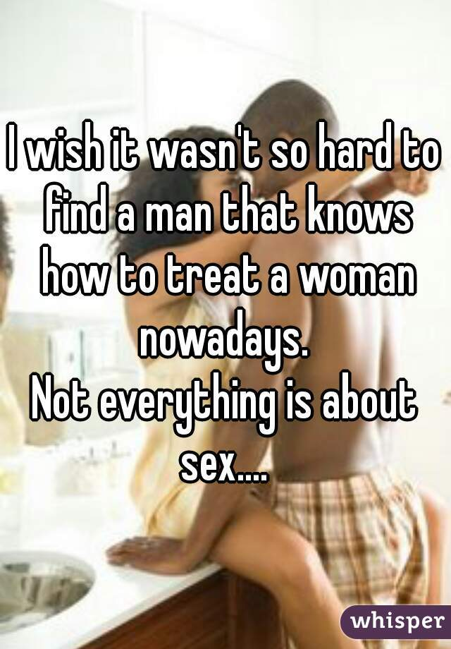 I wish it wasn't so hard to find a man that knows how to treat a woman nowadays.  Not everything is about sex....