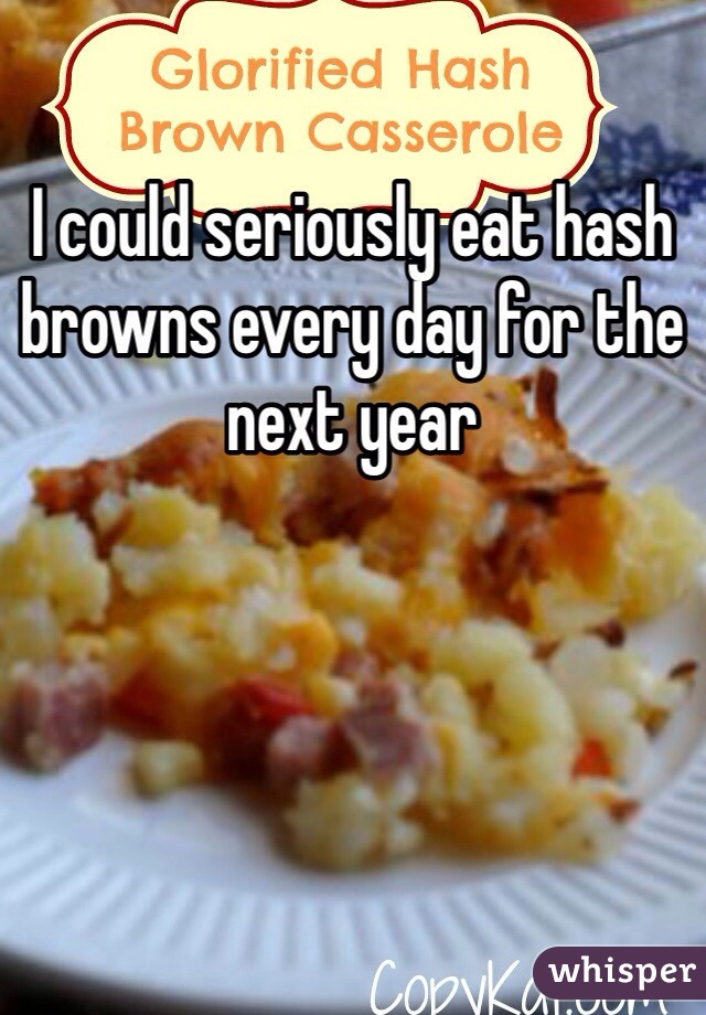 I could seriously eat hash browns every day for the next year
