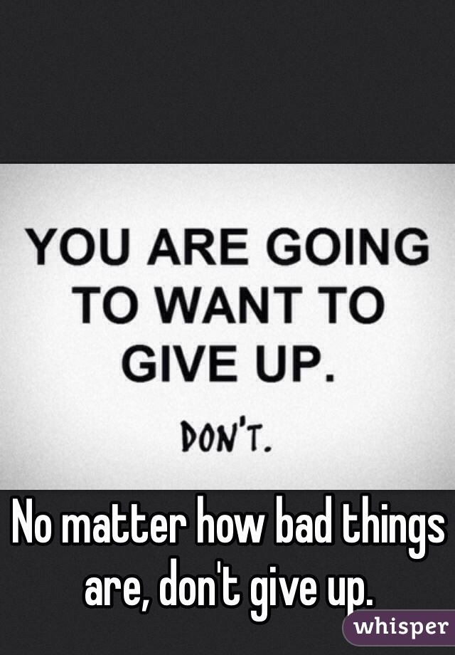 No matter how bad things are, don't give up.