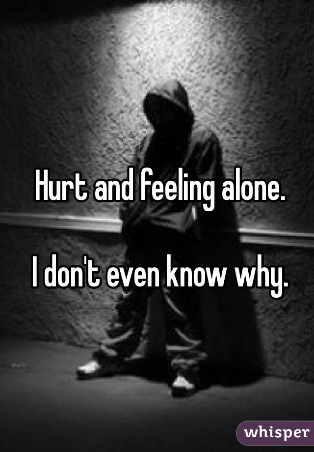 Hurt and feeling alone.   I don't even know why.