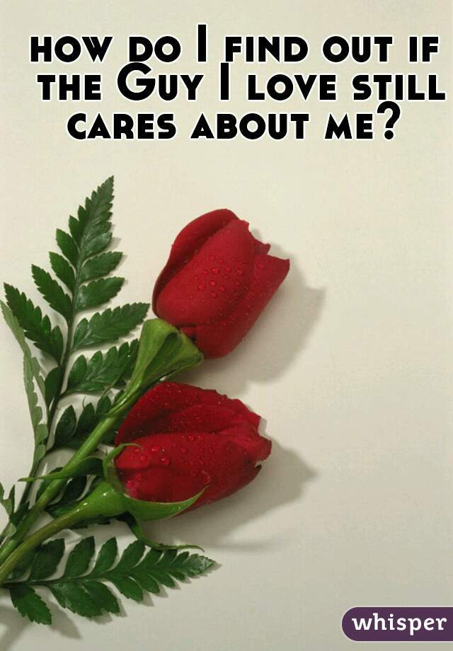 how do I find out if the Guy I love still cares about me?