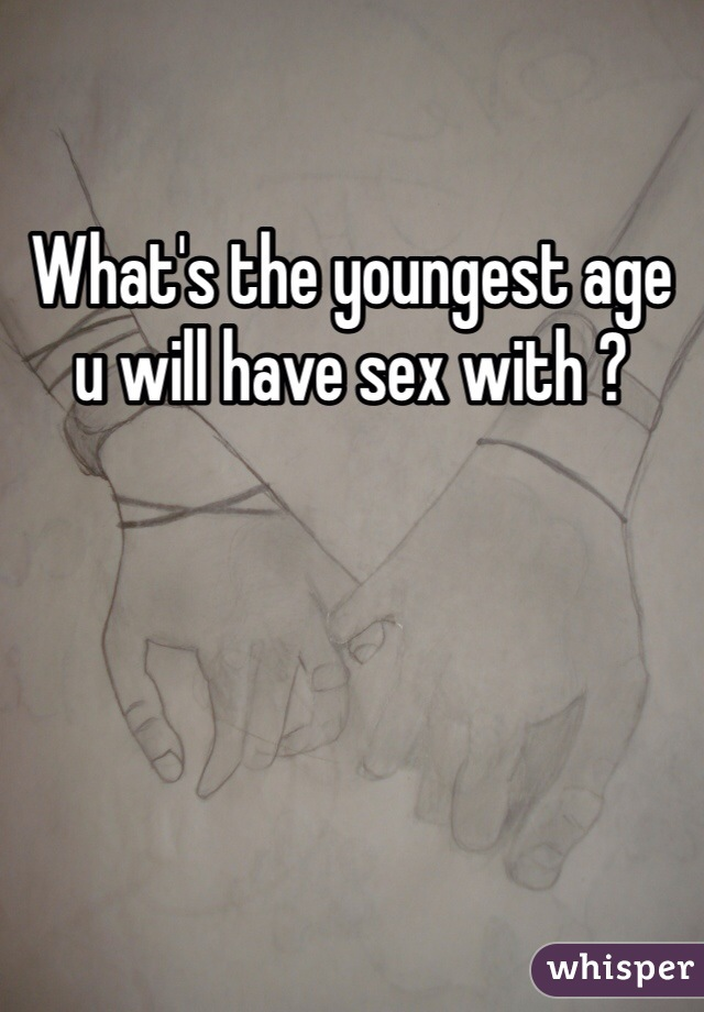 What's the youngest age u will have sex with ?