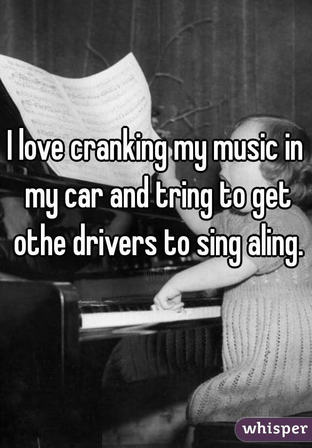 I love cranking my music in my car and tring to get othe drivers to sing aling.