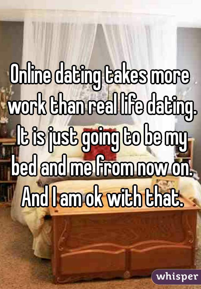 Online dating takes more work than real life dating. It is just going to be my bed and me from now on. And I am ok with that.