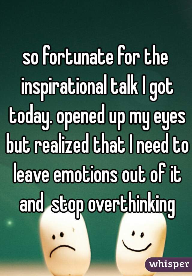 so fortunate for the inspirational talk I got today. opened up my eyes but realized that I need to leave emotions out of it and  stop overthinking