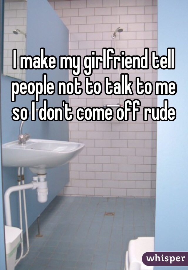 I make my girlfriend tell people not to talk to me so I don't come off rude