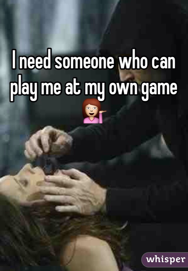I need someone who can play me at my own game 💁
