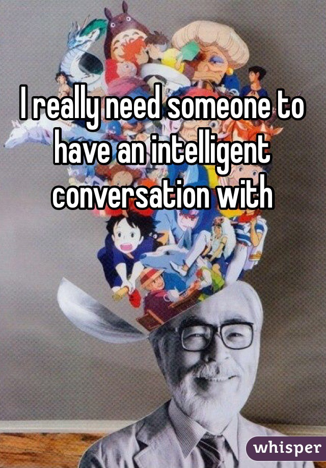 I really need someone to have an intelligent conversation with