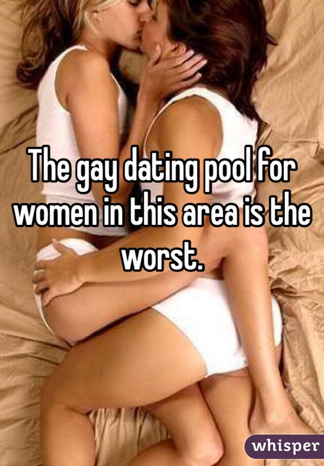 The gay dating pool for women in this area is the worst.