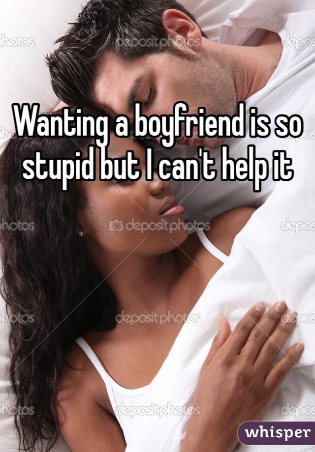 Wanting a boyfriend is so stupid but I can't help it