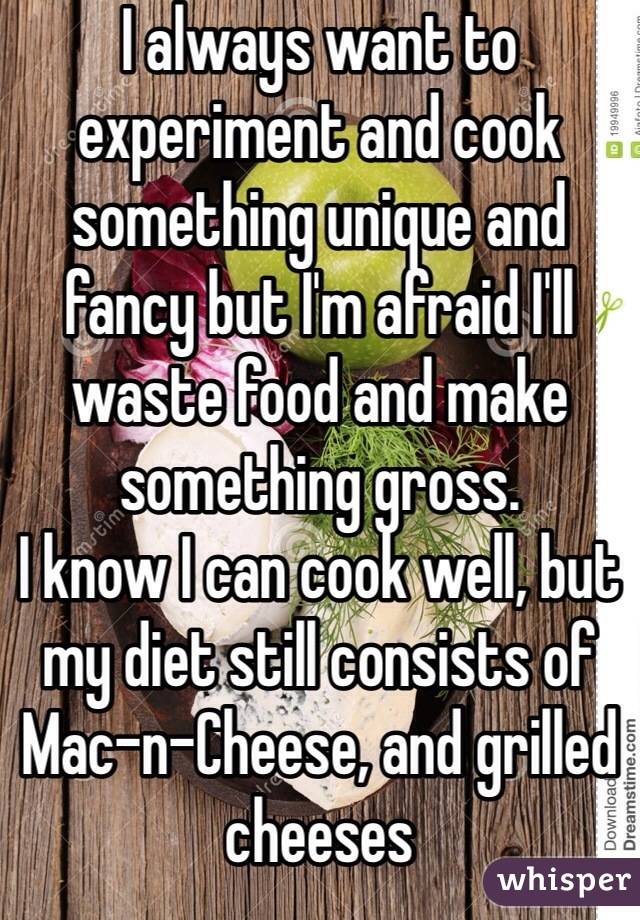 I always want to experiment and cook something unique and fancy but I'm afraid I'll waste food and make something gross. I know I can cook well, but my diet still consists of Mac-n-Cheese, and grilled cheeses