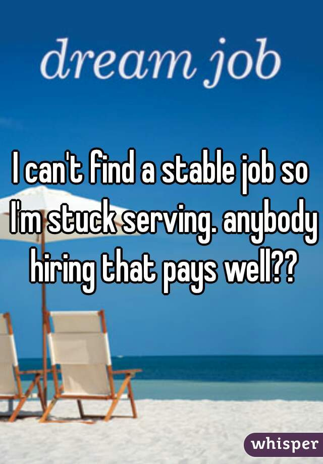 I can't find a stable job so I'm stuck serving. anybody hiring that pays well??