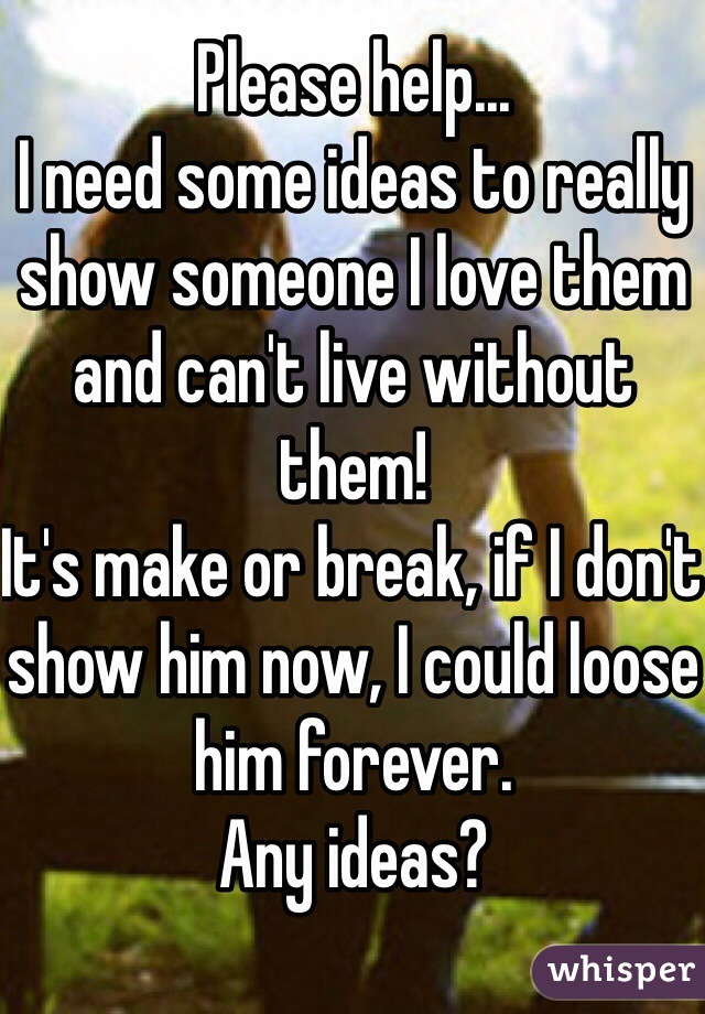 Please help...  I need some ideas to really show someone I love them and can't live without them!  It's make or break, if I don't show him now, I could loose him forever.  Any ideas?