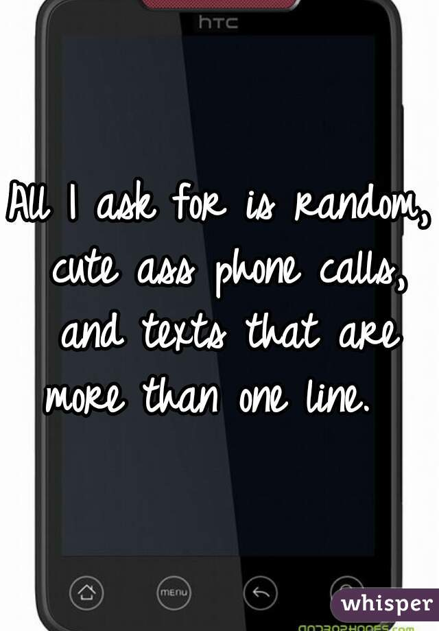 All I ask for is random, cute ass phone calls, and texts that are more than one line.