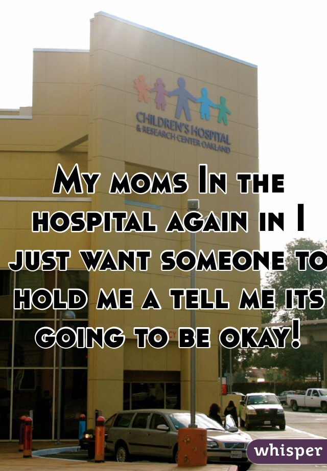 My moms In the hospital again in I just want someone to hold me a tell me its going to be okay!