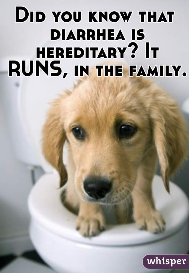 Did you know that diarrhea is hereditary? It RUNS, in the family.